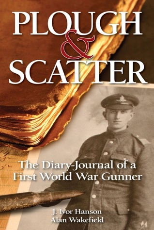 Plough and Scatter: The Diary-Journal of a First World War Gunner  by  J.Ivor Hanson