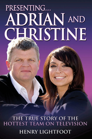 Presenting . . .  Adrian and Christine: The True Story of the Hottest Team on Television  by  Henry Lightfoot
