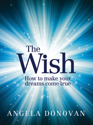 The Wish: How to Make Your Dreams Come True  by  Angela Donovan