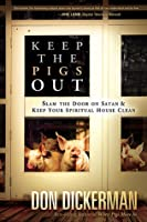 Keep The Pigs Out: How to Slam the Door Shut on Satan and His Demons and Keep Your Spiritual House Clean