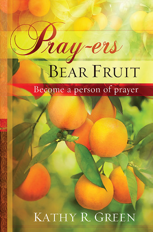 Pray-ers Bear Fruit: Become a Person of Prayer  by  Kathy R. Green