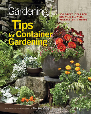 Tips for Container Gardening: 300 Great Ideas for Growing Flowers, Vegetables, and Herbs  by  Fine Gardening Magazine
