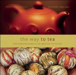 The Way to Tea: Your Adventure Guide to San Francisco Tea Culture  by  Jennifer Leigh Sauer