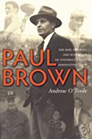 Paul Brown: The Rise and Fall and Rise Again of Football's Most Innovative Coach