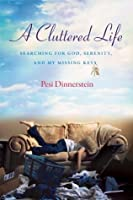 A Cluttered Life: Searching for God, Serenity, and My Missing Keys