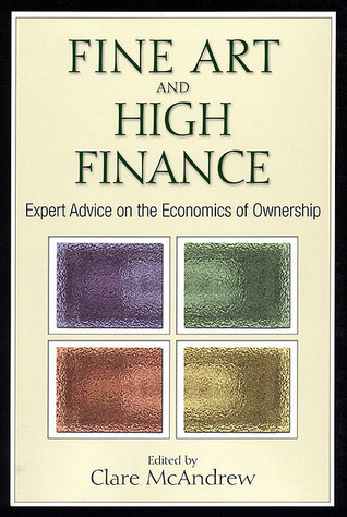 Fine Art and High Finance: Expert Advice on the Economics of Ownership Clare Mcandrew