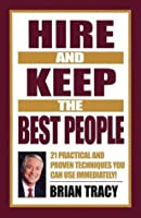 Hire and Keep the Best People: 21 Practical & Proven Techniques You Can Use Immediately!