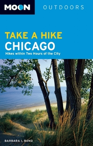 Moon Take a Hike Chicago: Hikes within Two Hours of the City Barbara Bond