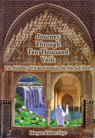 Journey Through Ten Thousand Veils: The Alchemy of Transformation on the Sufi Path  by  Maryam Kabeer Faye