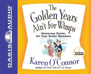 The Golden Years Aint for Wimps: Humorous Stories for Your Senior Moments Karen OConnor