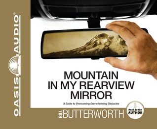 Mountain in My Rearview Mirror: A Guide to Overcoming Overwhelming Obstacles  by  Bill Butterworth