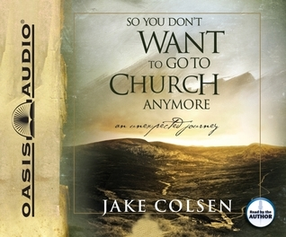 So You Dont Want To Go To Church Anymore: An Unexpected Journey Jake Colsen