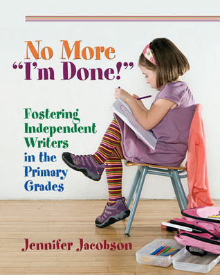 No More Im Done!: Fostering Independent Writers in the Primary Grades  by  Jennifer Jacobson