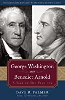 George Washington and Benedict Arnold: A Tale of Two Patriots: A Tale of Two Patriots