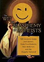 The Wit and Blasphemy of Atheists: 500 Greatest Quips and Quotes from Freethinkers, Non-Believers and the Happily Damned
