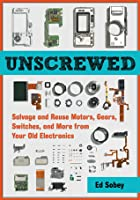 Unscrewed: Salvage and Reuse Motors, Gears, Switches, and More from Your Old Electronics