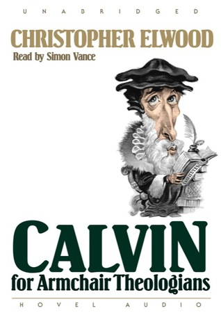 Calvin for Armchair Theologians  by  Christopher Elwood