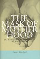 The Mask of Motherhood: How Becoming a Mother Changes Everything and Why We Pretend It Doesn't