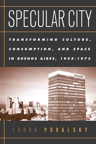 Specular City: Transforming Culture Consumption and Space In Buenos Aires 1955-1973  by  Laura Podalsky