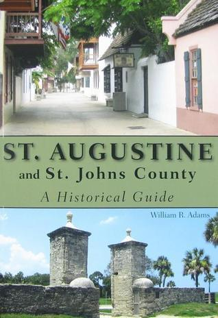 St. Augustine and St. Johns County: A Historical Guide  by  William R. Adams