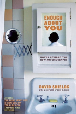 Enough About You: Notes Toward the New Autobiography David Shields