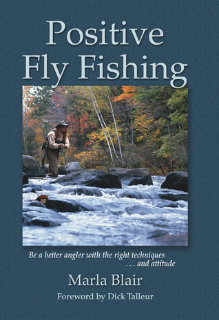 Positive Fly Fishing: Be a Better Angler with the Right Techniques...and Attitude Marla Blair