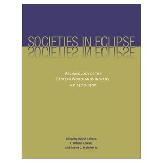 Societies in Eclipse: Archaeology of the Eastern Woodlands Indians, A.D. 1400-1700 David S. Brose