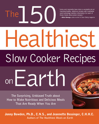 The 150 Healthiest Slow Cooker Recipes on Earth: The Surprising Unbiased Truth About How to Make Nutritious and Delicious Meals that are Ready When You Are Jonny Bowden
