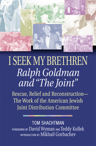 I Seek My Brethren: Ralph Goldman and The Joint: Rescue, Relief and Reconstruction--The Work of the American Jewish Joint Distribution Committee Tom Shachtman