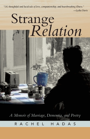 Strange Relation: A Memoir of Marriage, Dementia, and Poetry  by  Rachel Hadas