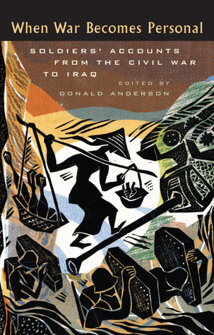 When War Becomes Personal: Soldiers Accounts from the Civil War to Iraq Donald Anderson