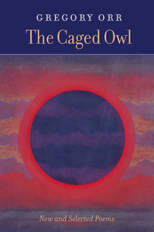The Caged Owl: New & Selected Poems Gregory Orr