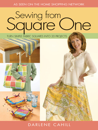 Sewing From Square One: Turn Simple Fabric Squares into 20 Projects Darlene Cahill