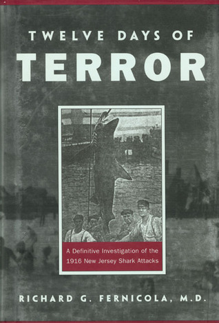 Twelve Days of Terror: A Definitive Investigation of the 1916 New Jersey Shark Attacks  by  Richard G. Fernicola