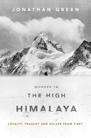 Murder in the High Himalaya: Loyalty, Tragedy and Escape from Tibet Jonathan  Green