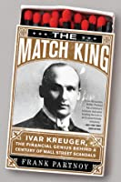 The Match King: Ivar Kreuger, The Financial Genius Behind a Century of Wall Street Scandals