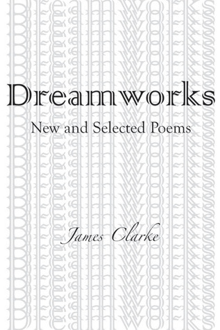 Dreamworks: New and Selected Poems  by  James Clarke