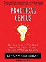 Practical Genius: The Real Smarts You Need to Get Your Talents and Passions Working for You