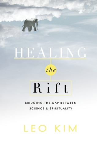 Healing the Rift: Bridging the Gap Between Science and Spirituality  by  Leo Kim