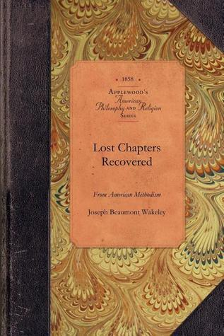 Lost Chapters Recovered from the Early History of American Methodism Joseph Wakeley