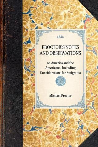 Proctors Notes and Observations: Including Considerations for Emigrants Michael Proctor
