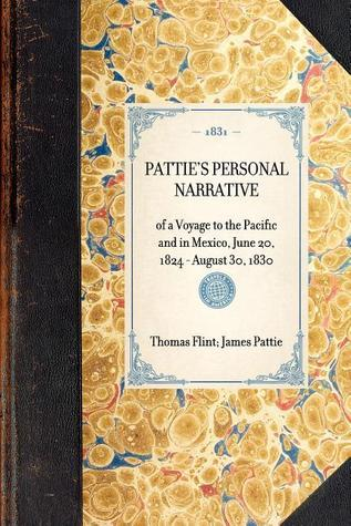 Patties Personal Narrative of a Voyage to the Pacific and in Mexico, June 20, 1824-August 30, 1830 James O. Pattie