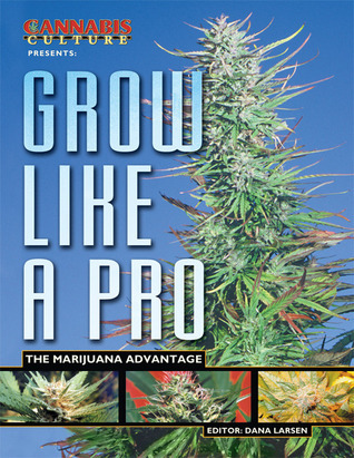 Grow like a Pro: The Marijuana Advantage Dana Larsen