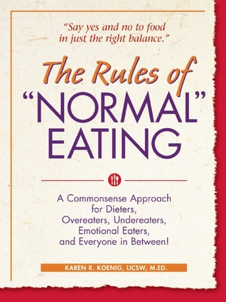 The Rules of Normal Eating: A Commonsense Approach for Dieters, Overeaters, Undereaters, Emotional Eaters, and Everyone in Betwe Karen R. Koenig