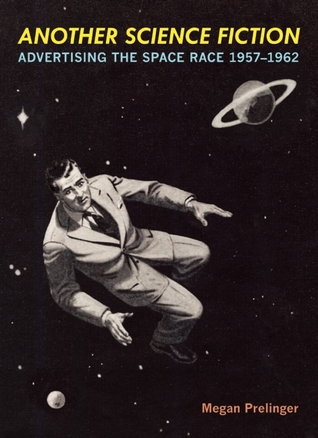 Another Science Fiction: Advertising the Space Race 1957-1962  by  Megan Prelinger