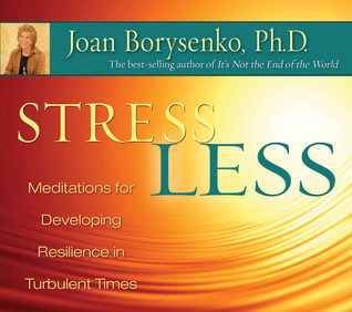 Stress Less: Meditations for Developing Resilience in Turbulent Times  by  Joan Borysenko