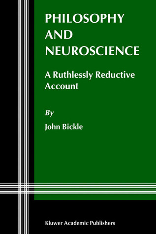 Philosophy and Neuroscience: A Ruthlessly Reductive Account  by  John Bickle