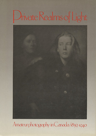 Private Realms of Light: Amateur Photography in Canada 1839-1940  by  Lilly Koltun