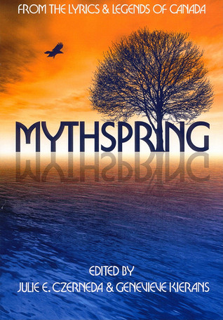 Mythspring: From the Myths and Lyrics of Canada  by  Julie E. Czerneda