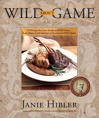 Wild about Game: 150 Recipes for Farm-Raised and Wild Game - From Alligator and Antelope to Venison and Wild Turkey  by  Janie Hibler